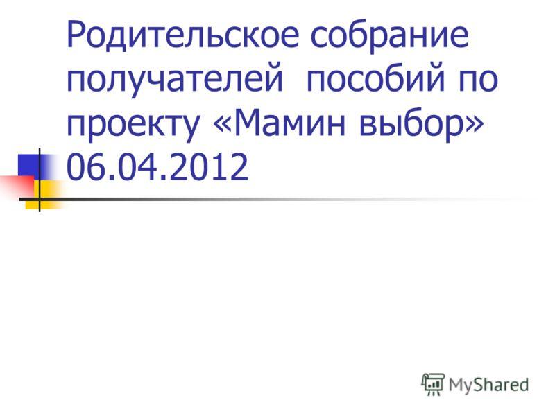 Родительское собрание получателей пособий по проекту «Мамин выбор» 06.04.2012