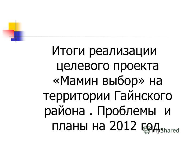 Итоги реализации целевого проекта «Мамин выбор» на территории Гайнского района. Проблемы и планы на 2012 год.