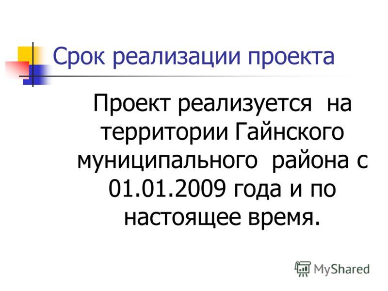 Срок реализации проекта Проект реализуется на территории Гайнского муниципального района с 01.01.2009 года и по настоящее время.