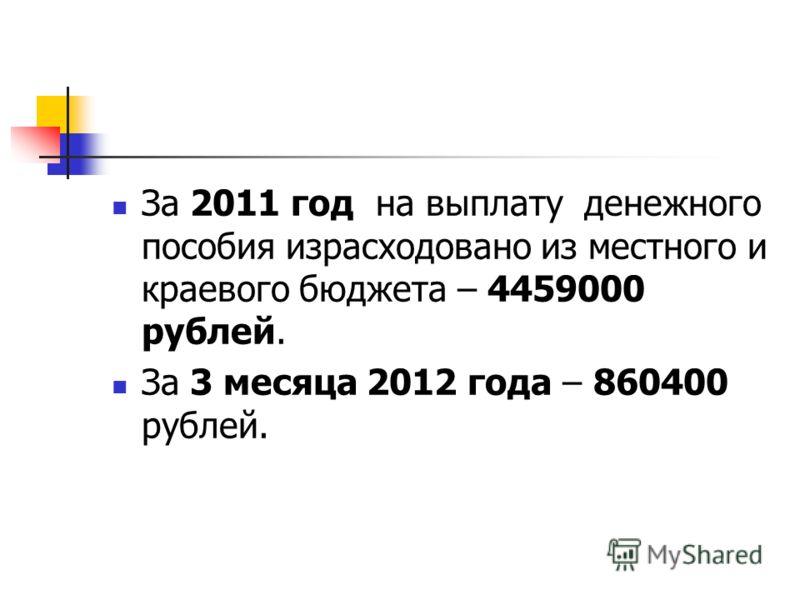 За 2011 год на выплату денежного пособия израсходовано из местного и краевого бюджета – 4459000 рублей. За 3 месяца 2012 года – 860400 рублей.
