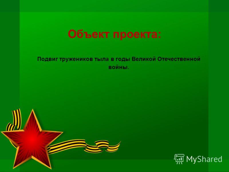 Объект проекта: Подвиг тружеников тыла в годы Великой Отечественной войны.