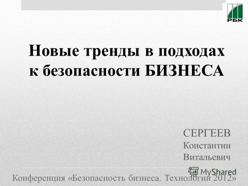 Конференция «Безопасность бизнеса. Технологии 2012» Новые тренды в подходах к безопасности БИЗНЕСА СЕРГЕЕВ Константин Витальевич