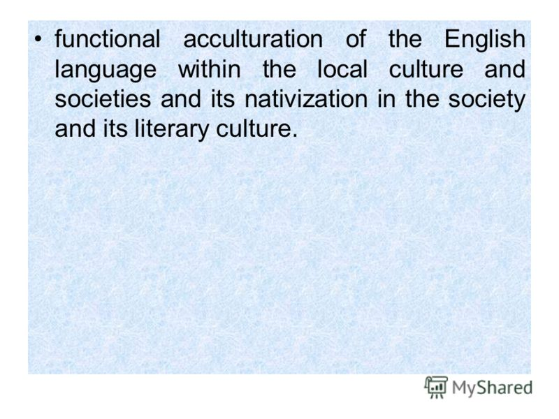 functional acculturation of the English language within the local culture and societies and its nativization in the society and its literary culture.