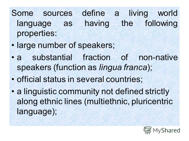 Some sources define a living world language as having the following properties: large number of speakers; a substantial fraction of non-native speakers (function as lingua franca); official status in several countries; a linguistic community not defi