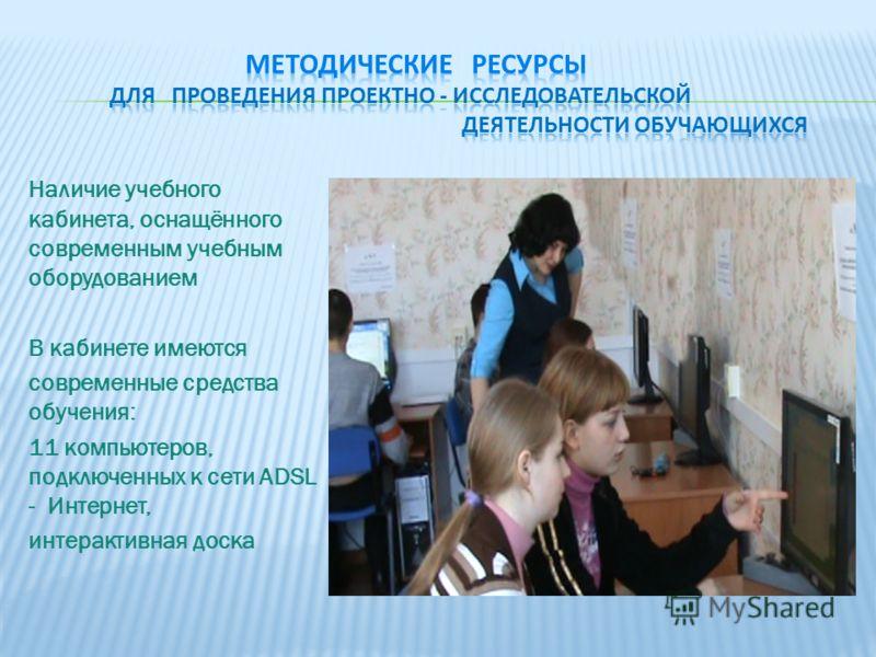 Наличие учебного кабинета, оснащённого современным учебным оборудованием В кабинете имеются современные средства обучения: 11 компьютеров, подключенных к сети ADSL - Интернет, интерактивная доска