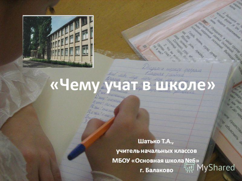 «Чему учат в школе» Шатько Т.А., учитель начальных классов МБОУ «Основная школа 6» г. Балаково