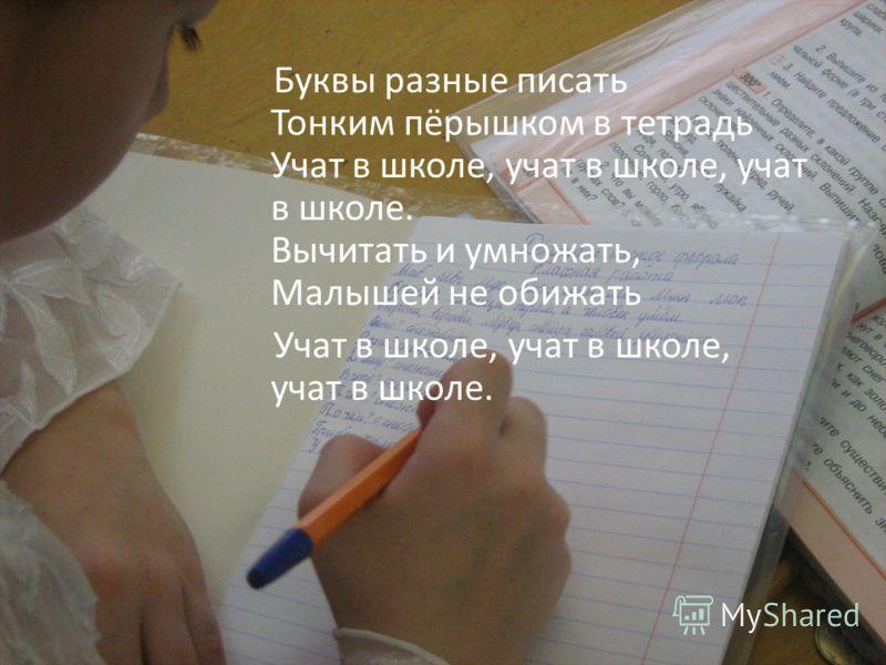Буквы разные писать Тонким пёрышком в тетрадь Учат в школе, учат в школе, учат в школе. Вычитать и умножать, Малышей не обижать Учат в школе, учат в школе, учат в школе.