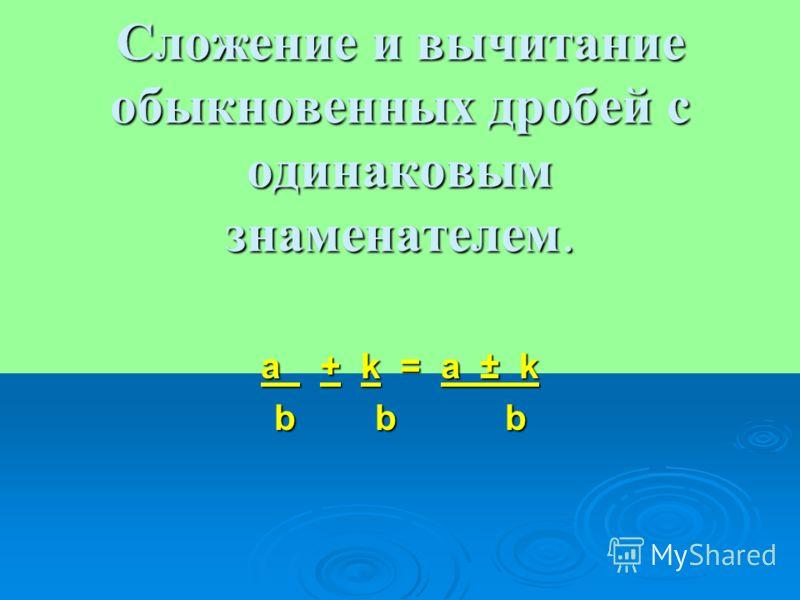Сложение и вычитание обыкновенных дробей с одинаковым знаменателем. a + k = a ± k b b b