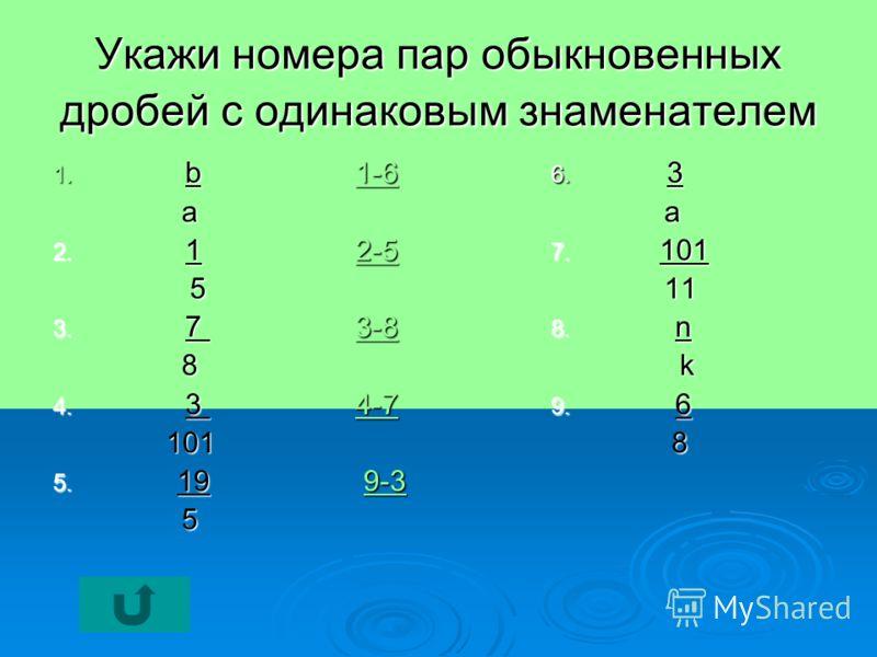 Укажи номера пар обыкновенных дробей с одинаковым знаменателем 1. b 1-6 1-6 a 2. 1 2-5 2-5 5 3. 7 3-8 3-8 8 4. 3 4-7 4-7 101 101 5. 19 9-3 9-3 5 6. 3 a 7. 101 11 11 8. n k 9. 6 8