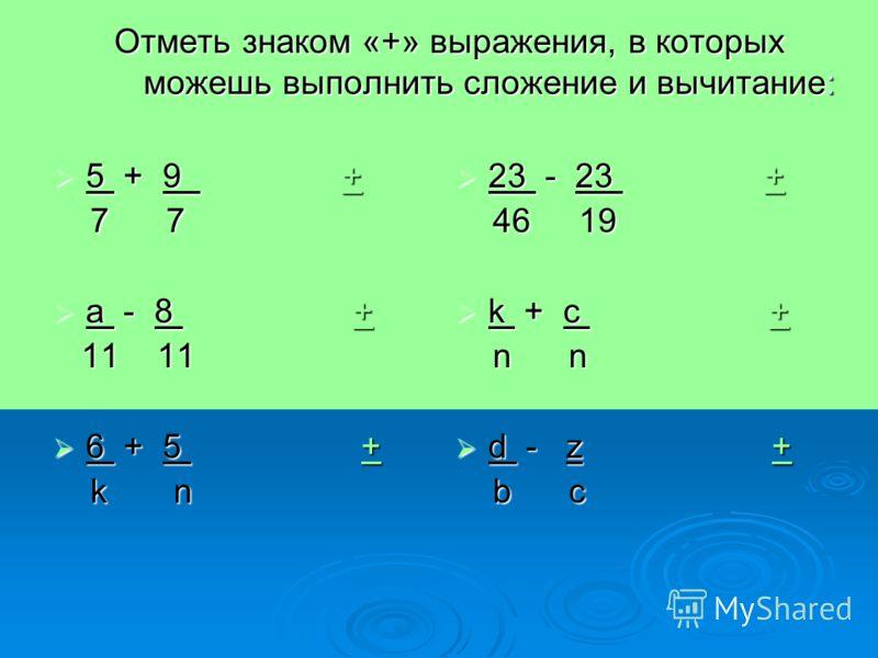 Отметь знаком «+» выражения, в которых можешь выполнить сложение и вычитание: 5 + 9 + 5 + 9 ++ 7 7 7 7 a - 8 + a - 8 ++ 11 11 11 11 6 + 5 + 6 + 5 ++ k n k n 23 - 23 + 23 - 23 ++ 46 19 46 19 k + c + k + c ++ n n n n d - z + d - z ++ b c b c