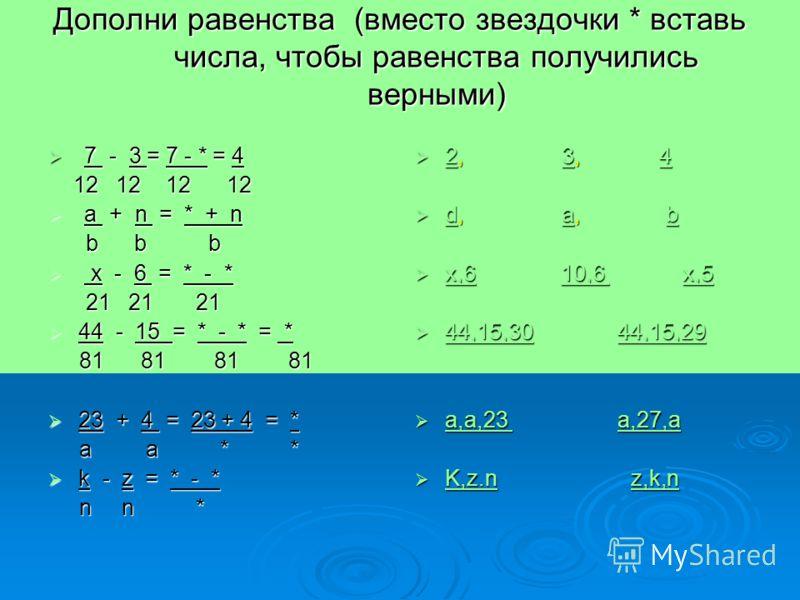 Дополни равенства (вместо звездочки * вставь числа, чтобы равенства получились верными) 7 - 3 = 7 - * = 4 7 - 3 = 7 - * = 4 12 12 12 12 12 12 12 12 a + n = * + n a + n = * + n b b b b b b x - 6 = * - * x - 6 = * - * 21 21 21 21 21 21 44 - 15 = * - *