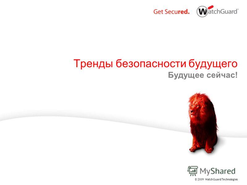 © 2009 WatchGuard Technologies Тренды безопасности будущего Будущее сейчас!
