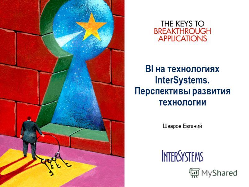 BI на технологиях InterSystems. Перспективы развития технологии Шваров Евгений