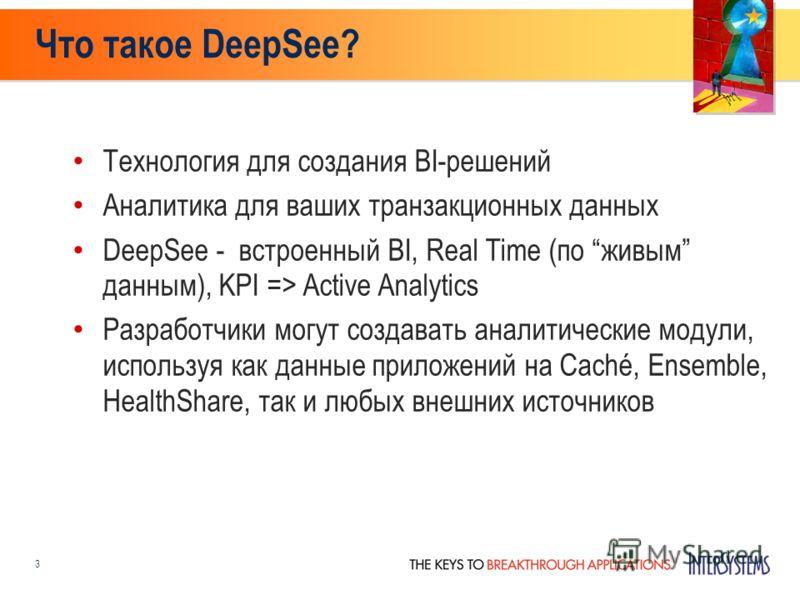 Что такое DeepSee? Технология для создания BI-решений Аналитика для ваших транзакционных данных DeepSee - встроенный BI, Real Time (по живым данным), KPI => Active Analytics Разработчики могут создавать аналитические модули, используя как данные прил