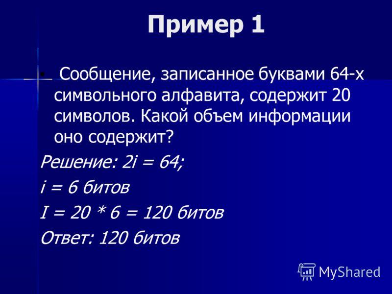 Пример 1 Сообщение, записанное буквами 64-х символьного алфавита, содержит 20 символов. Какой объем информации оно содержит? Решение: 2i = 64; i = 6 битов I = 20 * 6 = 120 битов Ответ: 120 битов