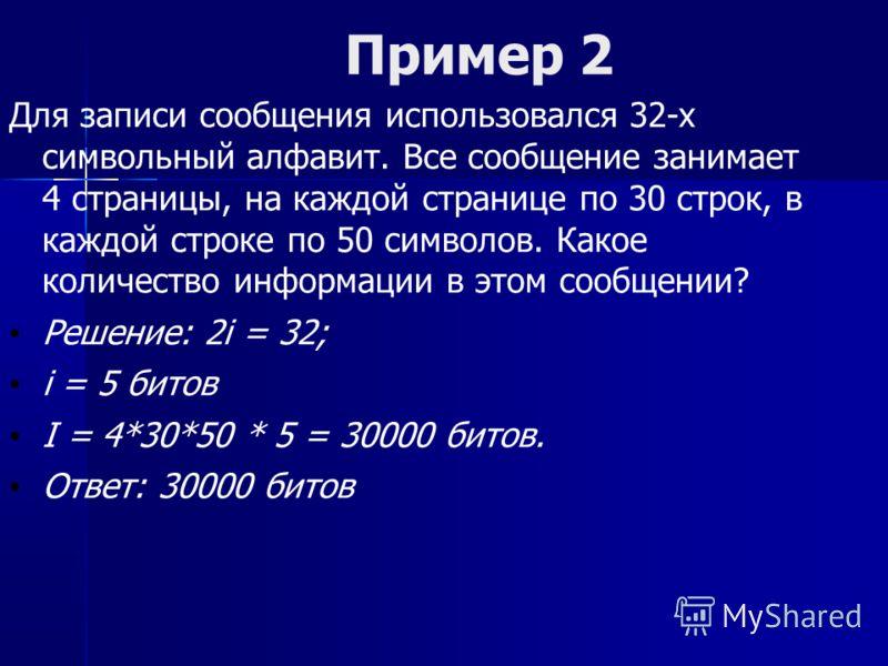 Пример 2 Для записи сообщения использовался 32-х символьный алфавит. Все сообщение занимает 4 страницы, на каждой странице по 30 строк, в каждой строке по 50 символов. Какое количество информации в этом сообщении? Решение: 2i = 32; i = 5 битов I = 4*