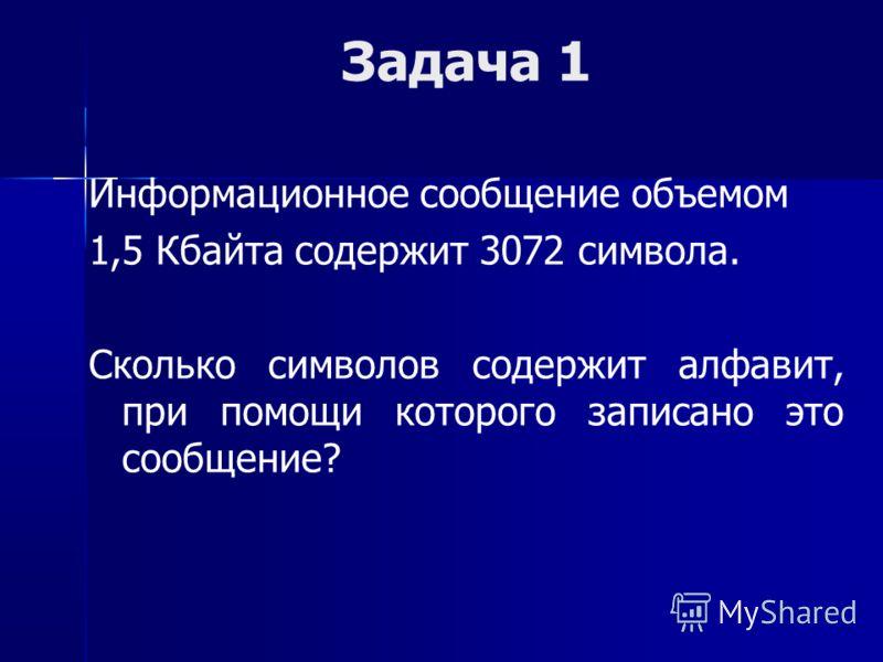 Задача 1 Информационное сообщение объемом 1,5 Кбайта содержит 3072 символа. Сколько символов содержит алфавит, при помощи которого записано это сообщение?