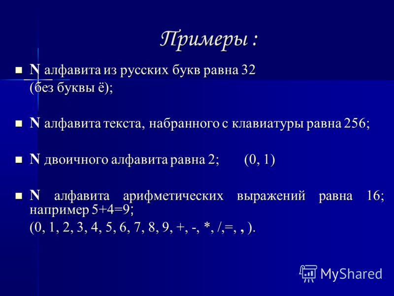Примеры : N алфавита из русских букв равна 32 N алфавита из русских букв равна 32 (без буквы ё); N алфавита текста, набранного с клавиатуры равна 256; N алфавита текста, набранного с клавиатуры равна 256; N двоичного алфавита равна 2; (0, 1) N двоичн