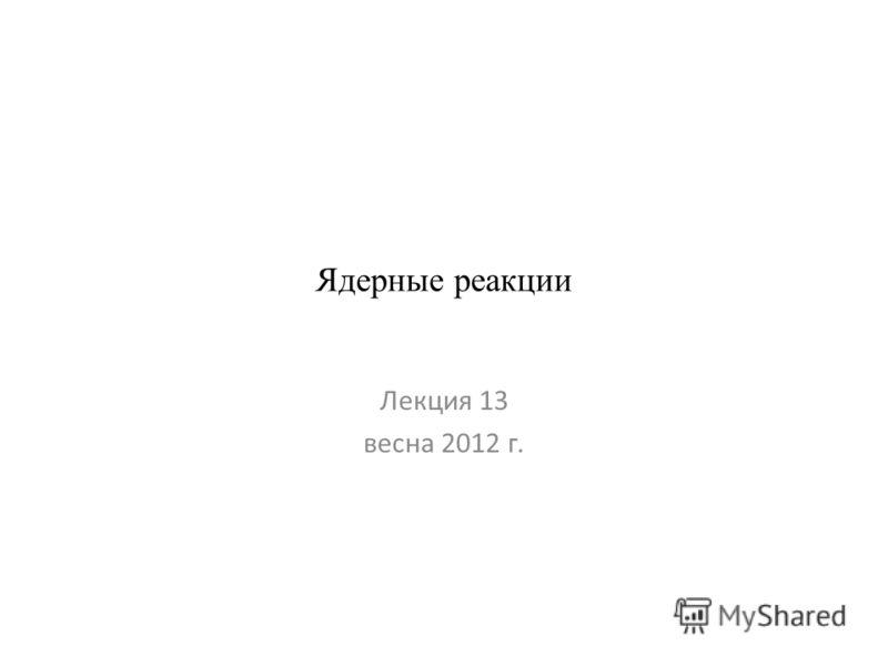 Ядерные реакции Лекция 13 весна 2012 г.