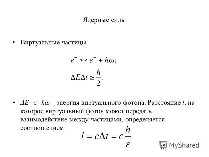 Ядерные силы Виртуальные частицы ΔE=ε=ħω – энергия виртуального фотона. Расстояние l, на которое виртуальный фотон может передать взаимодействие между частицами, определяется соотношением