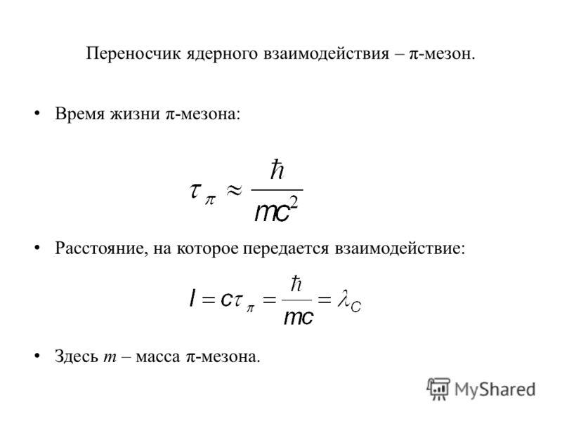 Переносчик ядерного взаимодействия – π-мезон. Время жизни π-мезона: Расстояние, на которое передается взаимодействие: Здесь m – масса π-мезона.