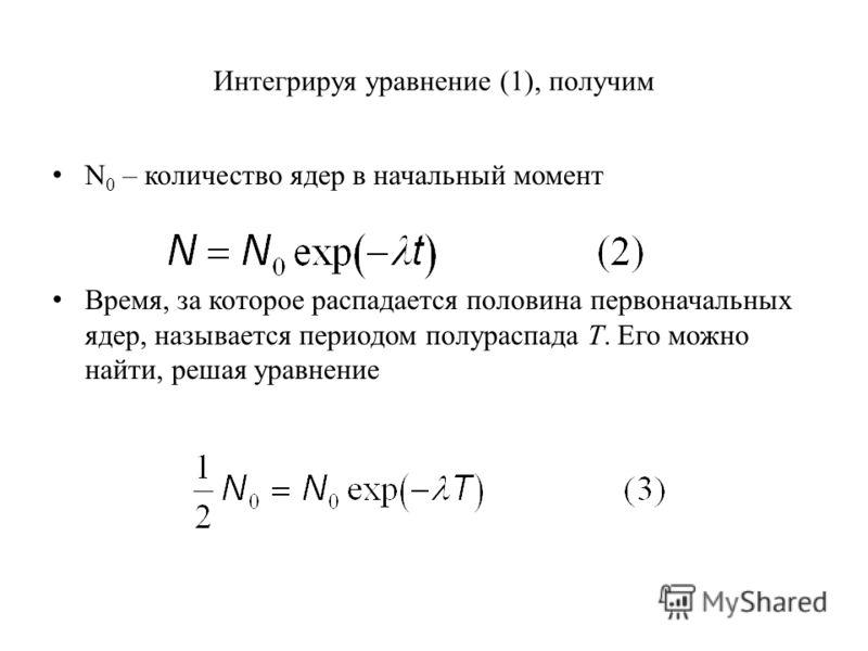 Интегрируя уравнение (1), получим N 0 – количество ядер в начальный момент Время, за которое распадается половина первоначальных ядер, называется периодом полураспада Т. Его можно найти, решая уравнение