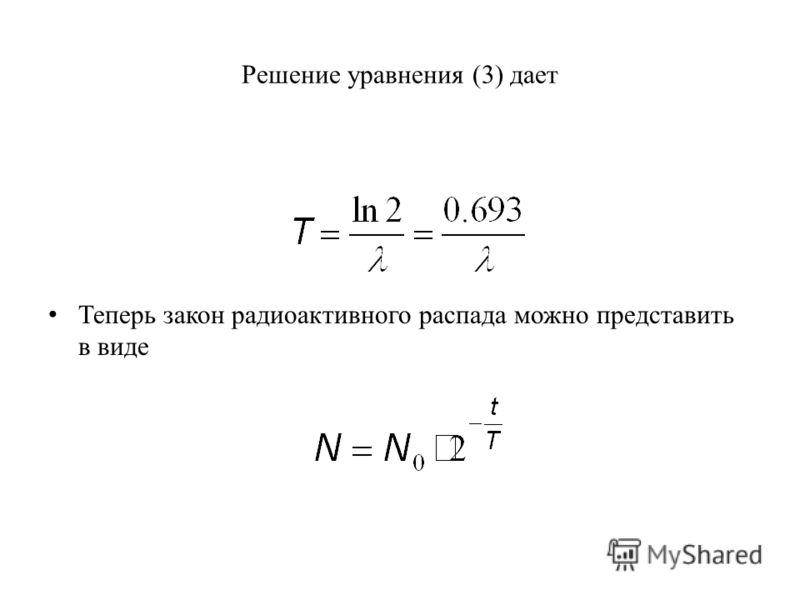 Решение уравнения (3) дает Теперь закон радиоактивного распада можно представить в виде