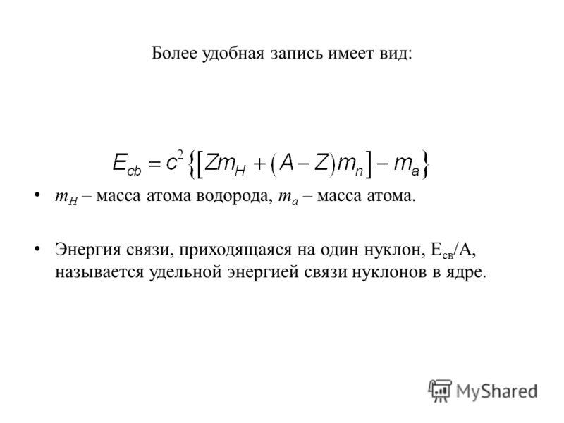 Более удобная запись имеет вид: m H – масса атома водорода, m a – масса атома. Энергия связи, приходящаяся на один нуклон, E св /А, называется удельной энергией связи нуклонов в ядре.