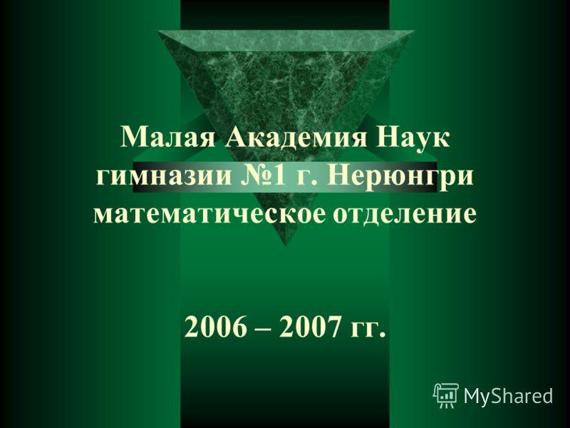 Малая Академия Наук гимназии 1 г. Нерюнгри математическое отделение 2006 – 2007 гг.