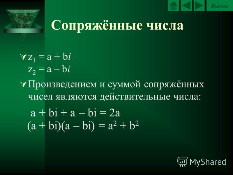 Выход Сопряжённые числа z 1 = a + bi z 2 = a – bi Произведением и суммой сопряжённых чисел являются действительные числа: a + bi+ a – bi = 2a = a 2 + b 2 (a + bi)(a – bi) a·a – bi·bi