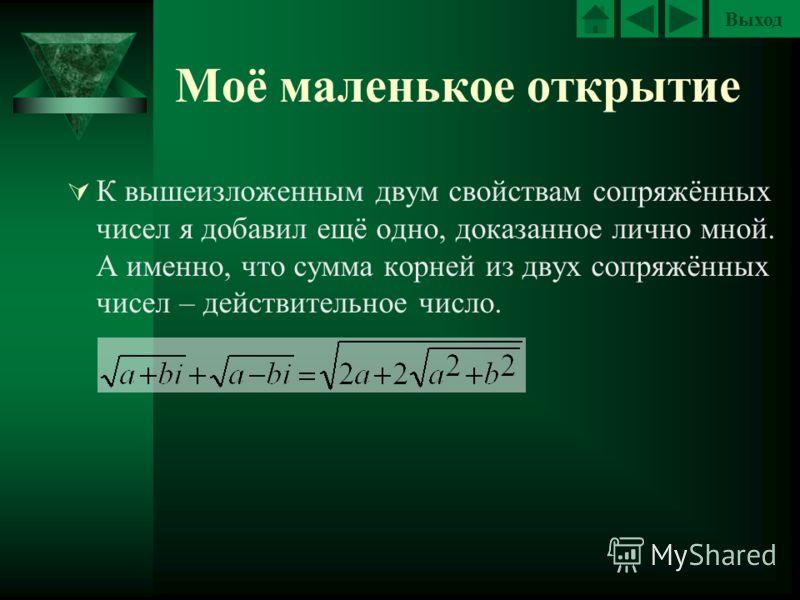 Выход Моё маленькое открытие К вышеизложенным двум свойствам сопряжённых чисел я добавил ещё одно, доказанное лично мной. А именно, что сумма корней из двух сопряжённых чисел – действительное число.