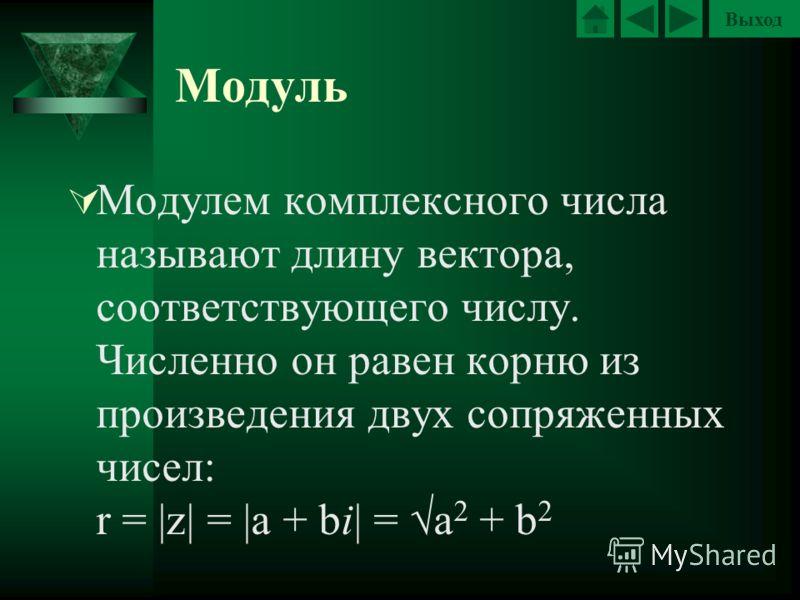 Выход Модуль Модулем комплексного числа называют длину вектора, соответствующего числу. Численно он равен корню из произведения двух сопряженных чисел: r = |z| = |a + bi| = a 2 + b 2