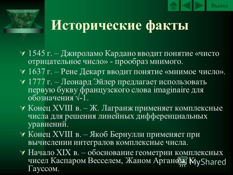 Выход Исторические факты 1545 г. – Джироламо Кардано вводит понятие «чисто отрицательное число» - прообраз мнимого. 1637 г. – Рене Декарт вводит понятие «мнимое число». 1777 г. – Леонард Эйлер предлагает использовать первую букву французского слова i