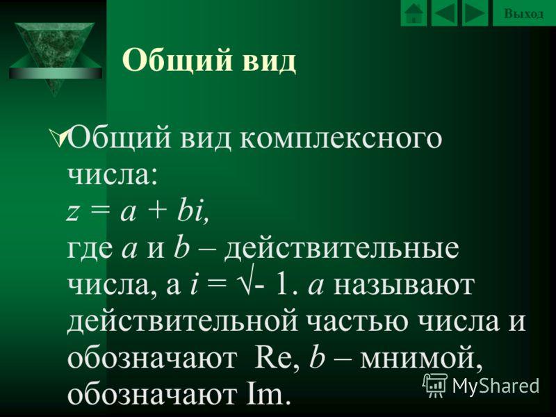Выход Общий вид Общий вид комплексного числа: z = a + bi, где a и b – действительные числа, а i = - 1. a называют действительной частью числа и обозначают Re, b – мнимой, обозначают Im.