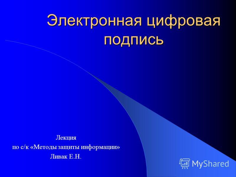 Электронная цифровая подпись Лекция по с/к «Методы защиты информации» Ливак Е.Н.
