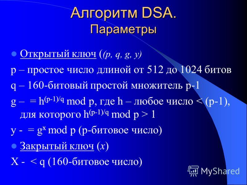 Алгоритм DSA. Параметры Открытый ключ ( (p, q, g, y) p – простое число длиной от 512 до 1024 битов q – 160-битовый простой множитель p-1 g – = h (p-1)/q mod p, где h – любое число 1 y - = g x mod p (p-битовое число) Закрытый ключ (x) X - < q (160-бит