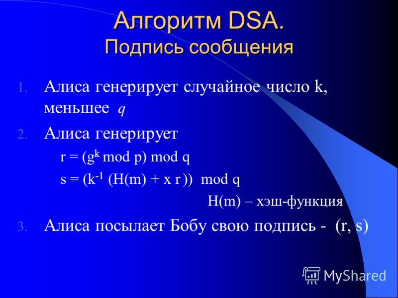 Алгоритм DSA. Подпись сообщения 1. Алиса генерирует случайное число k, меньшее q 2. Алиса генерирует r = (g k mod p) mod q s = (k -1 (H(m) + x r )) mod q H(m) – хэш-функция 3. Алиса посылает Бобу свою подпись - (r, s)