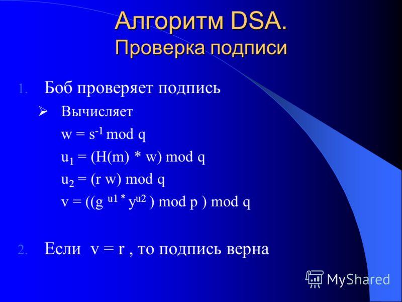 Алгоритм DSA. Проверка подписи 1. Боб проверяет подпись Вычисляет w = s -1 mod q u 1 = (H(m) * w) mod q u 2 = (r w) mod q v = ((g u1 * y u2 ) mod p ) mod q 2. Если v = r, то подпись верна