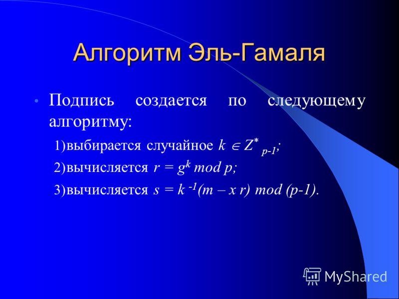 Алгоритм Эль-Гамаля Подпись создается по следующему алгоритму: 1) выбирается случайное k Z * p-1 ; 2) вычисляется r = g k mod p; 3) вычисляется s = k -1 (m – x r) mod (p-1).