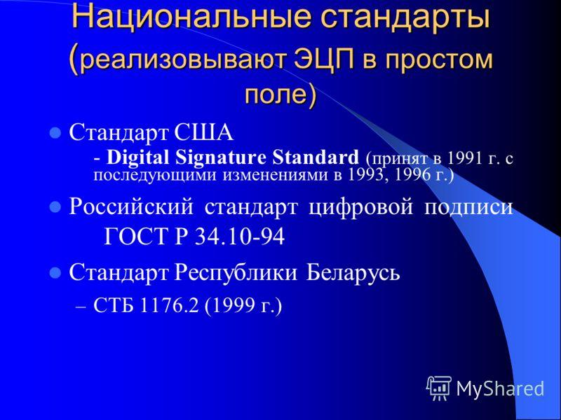 Национальные стандарты ( реализовывают ЭЦП в простом поле) Стандарт США - Digital Signature Standard (принят в 1991 г. с последующими изменениями в 1993, 1996 г.) Российский стандарт цифровой подписи ГОСТ Р 34.10-94 Стандарт Республики Беларусь – СТБ