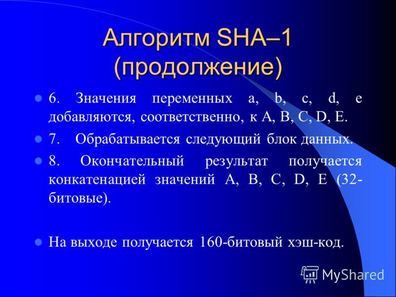 Алгоритм SHA–1 (продолжение) 6. Значения переменных a, b, c, d, e добавляются, соответственно, к A, B, C, D, E. 7. Обрабатывается следующий блок данных. 8. Окончательный результат получается конкатенацией значений A, B, C, D, E (32- битовые). На выхо