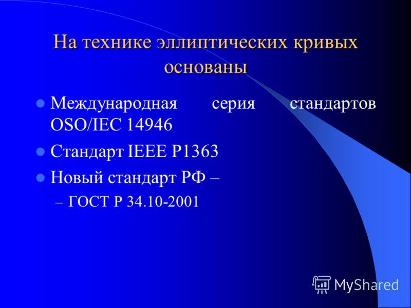 На технике эллиптических кривых основаны Международная серия стандартов OSO/IEC 14946 Стандарт IEEE P1363 Новый стандарт РФ – – ГОСТ Р 34.10-2001