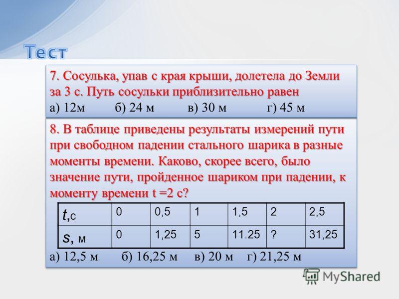 8. В таблице приведены результаты измерений пути при свободном падении стального шарика в разные моменты времени. Каково, скорее всего, было значение пути, пройденное шариком при падении, к моменту времени t =2 c? а) 12,5 м б) 16,25 м в) 20 м г) 21,2