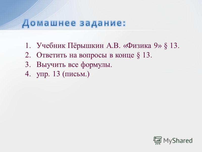 1.Учебник Пёрышкин А.В. «Физика 9» § 13. 2.Ответить на вопросы в конце § 13. 3.Выучить все формулы. 4.упр. 13 (письм.)