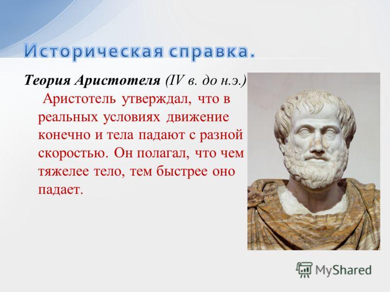 Теория Аристотеля (IV в. до н.э.) Аристотель утверждал, что в реальных условиях движение конечно и тела падают с разной скоростью. Он полагал, что чем тяжелее тело, тем быстрее оно падает.