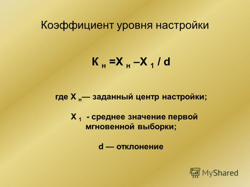 Коэффициент уровня настройки К н =Х н –Х 1 / d где Х н заданный центр настройки; Х 1 - среднее значение первой мгновенной выборки; d отклонение
