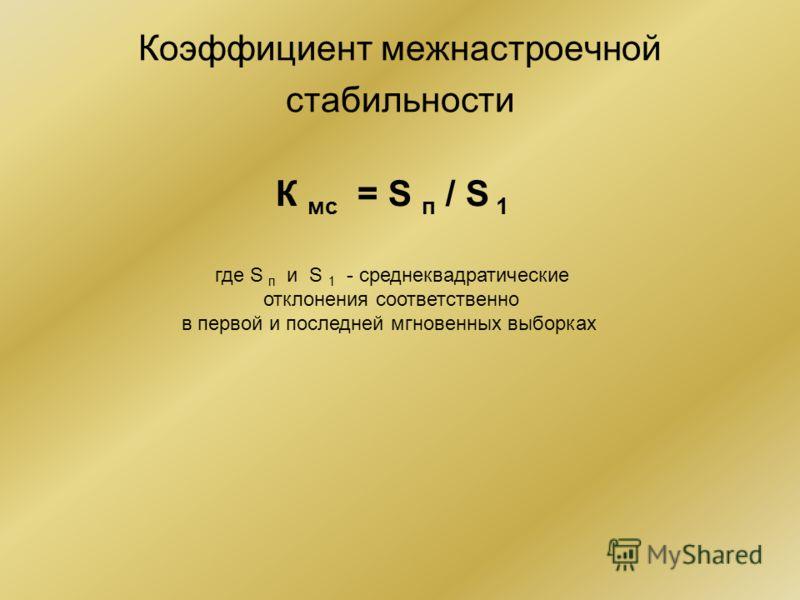 Коэффициент межнастроечной стабильности К мс = S п / S 1 где S п и S 1 - среднеквадратические отклонения соответственно в первой и последней мгновенных выборках