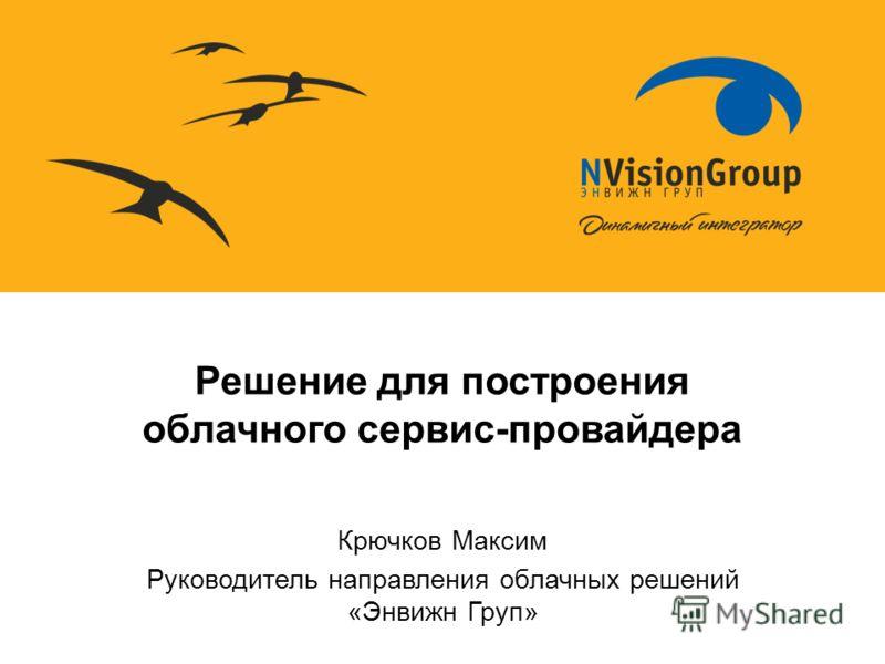 Решение для построения облачного сервис-провайдера Крючков Максим Руководитель направления облачных решений «Энвижн Груп»