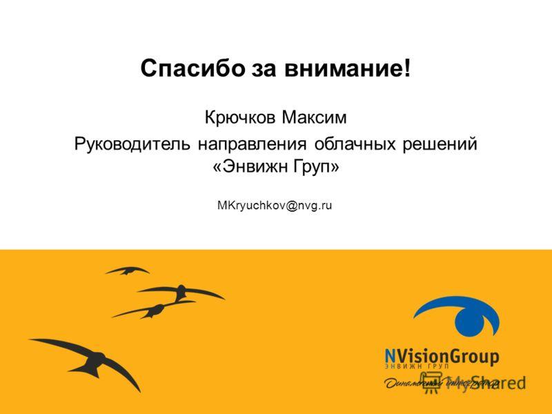 Спасибо за внимание! MKryuchkov@nvg.ru Крючков Максим Руководитель направления облачных решений «Энвижн Груп»