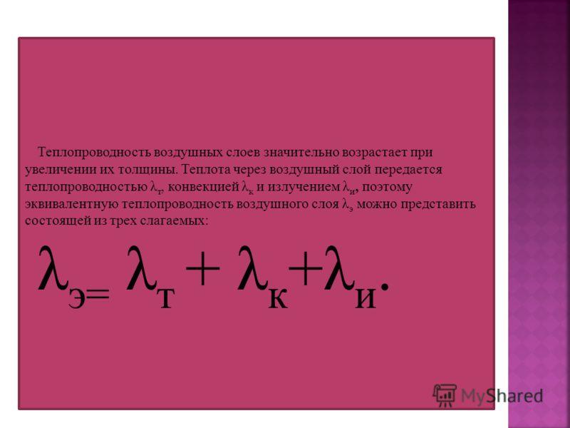 Теплопроводность воздушных слоев значительно возрастает при увеличении их толщины. Теплота через воздушный слой передается теплопроводностью λ т, конвекцией λ к и излучением λ и, поэтому эквивалентную теплопроводность воздушного слоя λ э можно предст